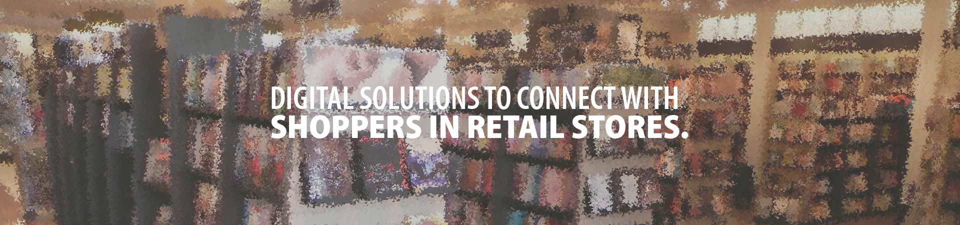 Digital solutions to connect with shoppers in retail stores.