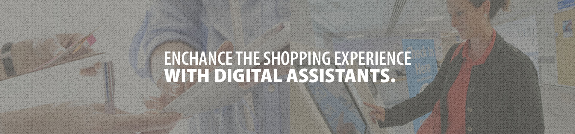 Enhance the shopping experience with digital assistants.