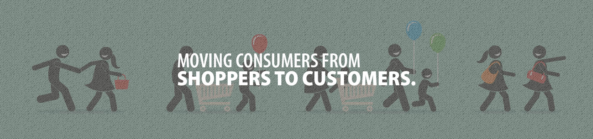 Moving consumers from shoppers to customers.